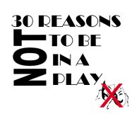 30 REASONS NOT TO BE IN A PLAY